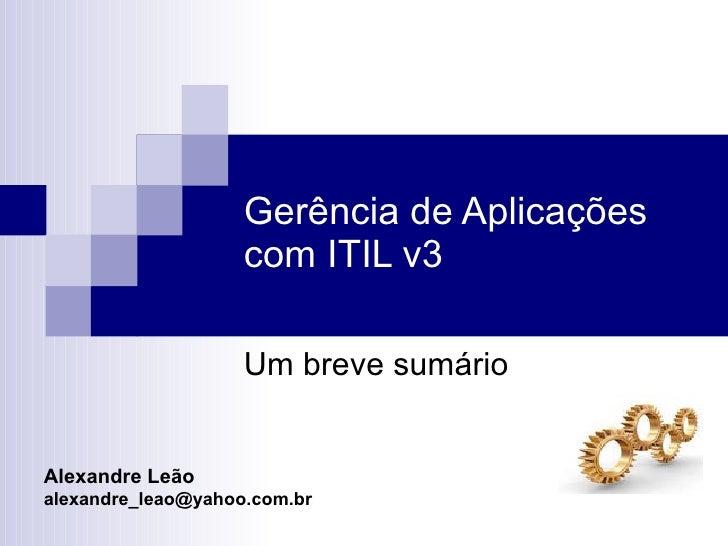 Gerência de Aplicações  com ITIL v3 Alexandre Leão [email_address] Uma breve sumário