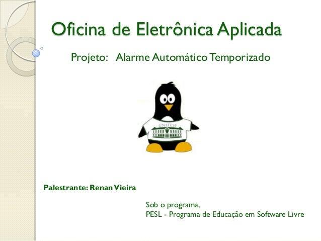 Oficina de Eletrônica Aplicada Projeto: Alarme Automático Temporizado  Palestrante: Renan Vieira  Sob o programa, PESL - P...