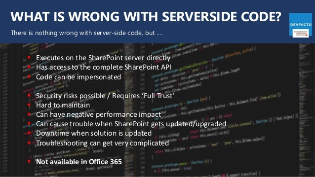 WHAT IS WRONG WITH SERVERSIDE CODE? There is nothing wrong with server-side code, but ….  Executes on the SharePoint serv...