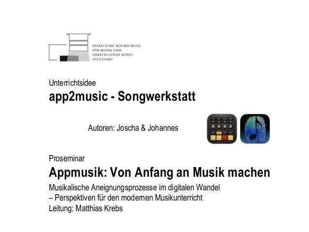 Autoren: Joscha & Johannes Unterrichtsidee app2music - Songwerkstatt Proseminar Appmusik: Von Anfang an Musik machen Musik...