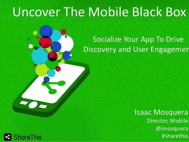 Uncover The Mobile Black Box  Socialize Your App To Drive Discovery and User Engagemen  Isaac Mosquera Director, Mobile @i...