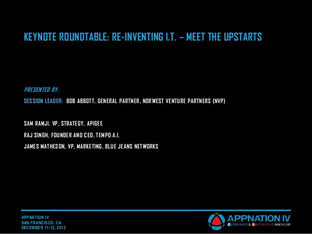 KEYNOTE ROUNDTABLE: RE-INVENTING I.T. – MEET THE UPSTARTS PRESENTED BY: SESSION LEADER: BOB ABBOTT, GENERAL PARTNER, NORWE...