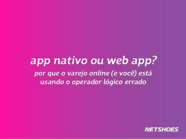 app nativo ou web app? por que o varejo online (e você) está usando o operador lógico errado