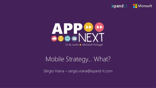 Mobile Strategy… What? Sérgio Viana – sergio.viana@xpand-it.com