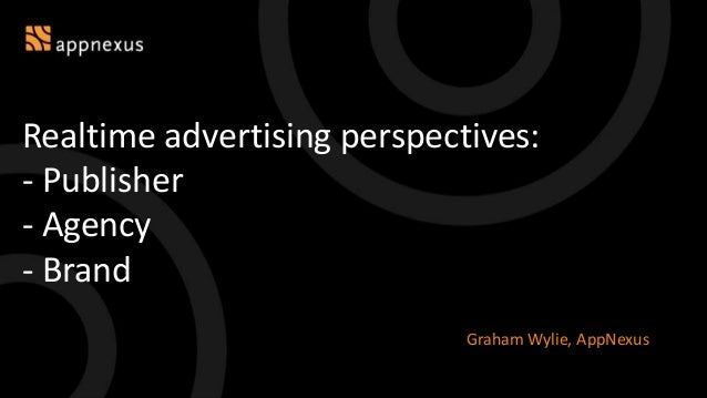 Realtime advertising perspectives: - Publisher - Agency - Brand Graham Wylie, AppNexus