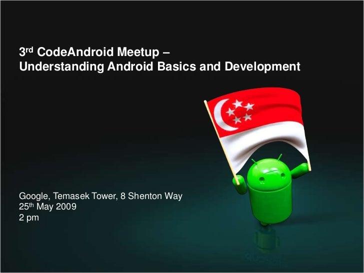 3rdCodeAndroidMeetup– <br />Understanding Android Basics and Development<br />Google, Temasek Tower, 8 Shenton Way<br />25...