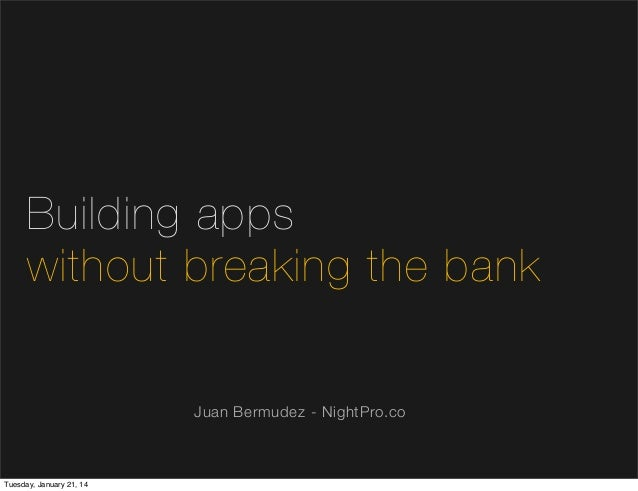 Building apps without breaking the bank Juan Bermudez - NightPro.co  Tuesday, January 21, 14