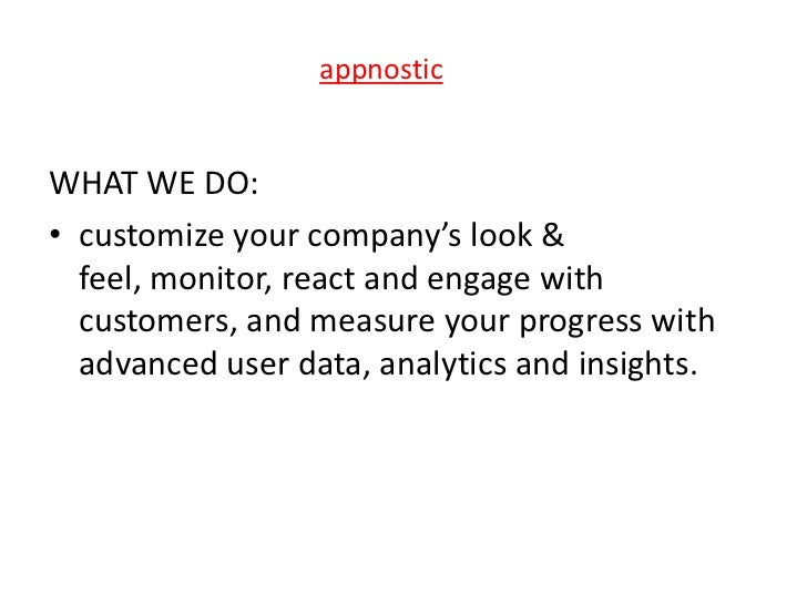 appnosticWHAT WE DO:• customize your company's look &  feel, monitor, react and engage with  customers, and measure your p...