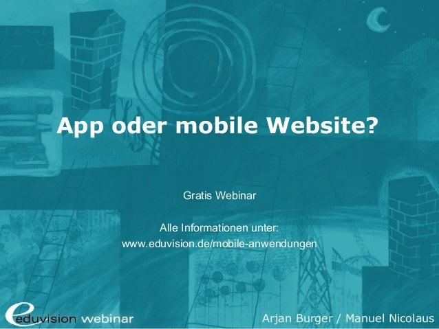 Arjan Burger / Manuel Nicolaus App oder mobile Website? Gratis Webinar Alle Informationen unter: www.eduvision.de/mobile-a...