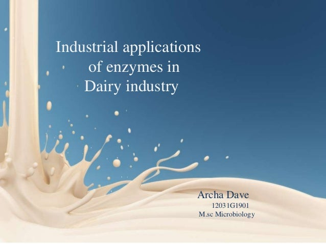Industrial applications of enzymes in Dairy industry  Archa Dave 12031G1901 M.sc Microbiology