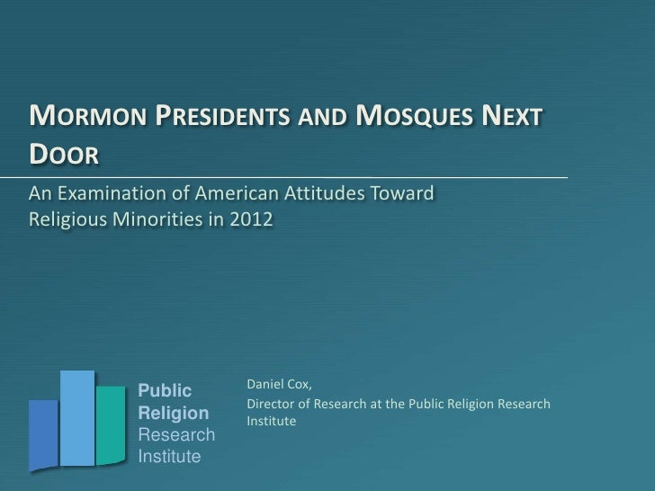 MORMON PRESIDENTS AND MOSQUES NEXTDOORAn Examination of American Attitudes TowardReligious Minorities in 2012             ...