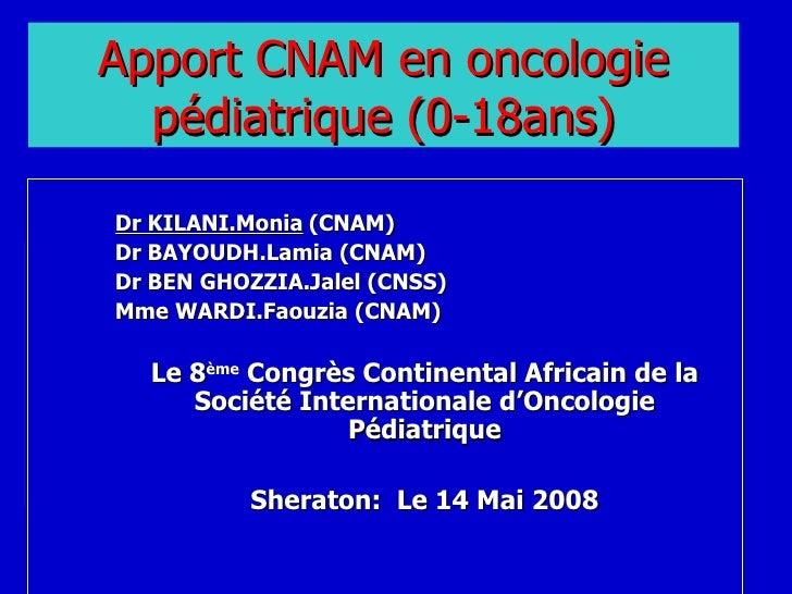 Apport CNAM en oncologie pédiatrique (0-18ans) <ul><ul><ul><li>Dr KILANI.Monia   (CNAM) </li></ul></ul></ul><ul><ul><ul><l...