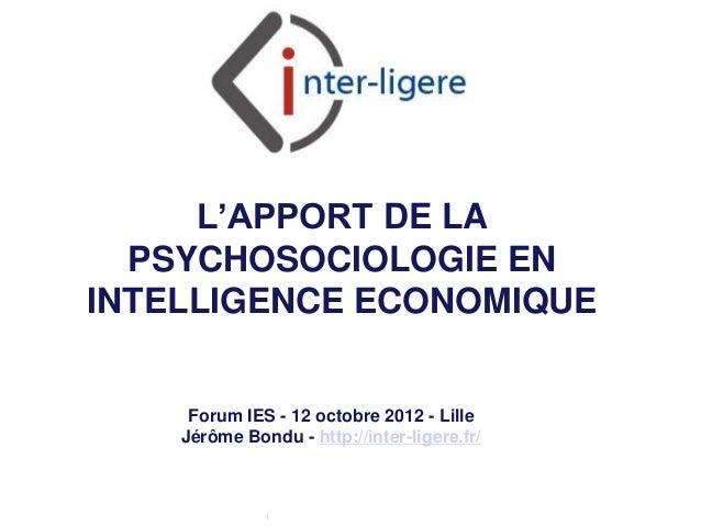 L'APPORT DE LA  PSYCHOSOCIOLOGIE ENINTELLIGENCE ECONOMIQUE     Forum IES - 12 octobre 2012 - Lille    Jérôme Bondu - http:...