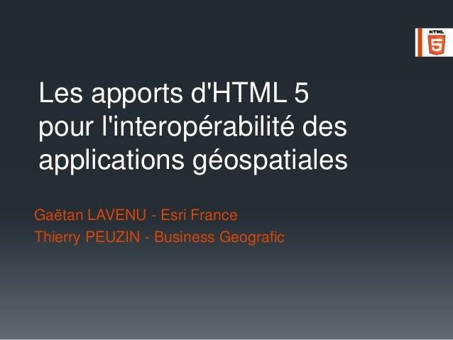 Les apports d'HTML 5 pour l'interopérabilité des applications géospatiales Gaëtan LAVENU - Esri France Thierry PEUZIN - Bu...