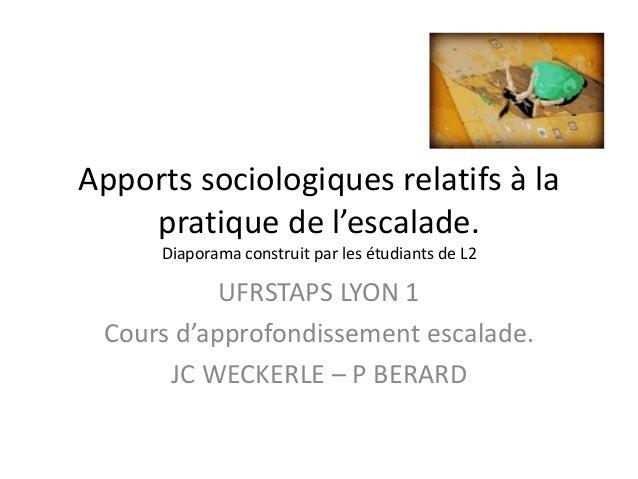 Apports sociologiques relatifs à la pratique de l'escalade. Diaporama construit par les étudiants de L2 UFRSTAPS LYON 1 Co...