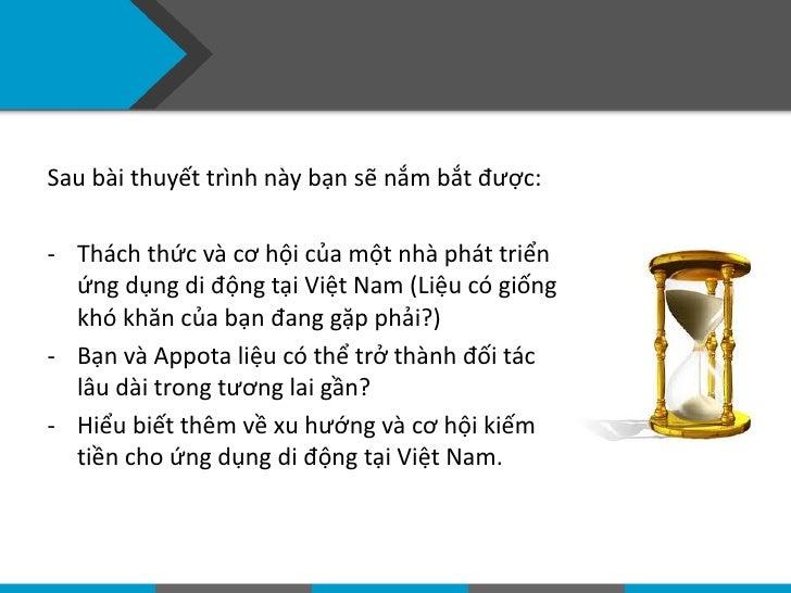Sau bài thuyết trình này bạn sẽ nắm bắt được:- Thách thức và cơ hội của một nhà phát triển  ứng dụng di động tại Việt Nam ...
