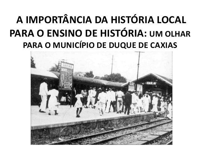 A IMPORTÂNCIA DA HISTÓRIA LOCAL  PARA O ENSINO DE HISTÓRIA: UM OLHAR  PARA O MUNICÍPIO DE DUQUE DE CAXIAS