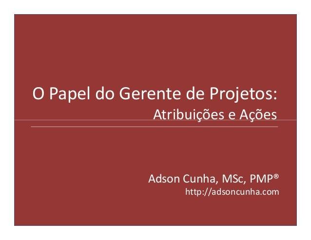 O Papel do Gerente de Projetos:               Atribuições e Ações              Adson Cunha, MSc, PMP®                    h...