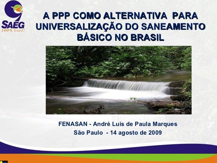 A PPP COMO ALTERNATIVA  PARA UNIVERSALIZAÇÃO DO SANEAMENTO BÁSICO NO BRASIL FENASAN - André Luis de Paula Marques São Pa...