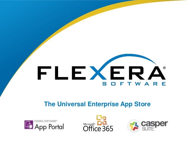 © 2015 Flexera Software LLC. All rights reserved. | Company Confidential1 The Universal Enterprise App Store
