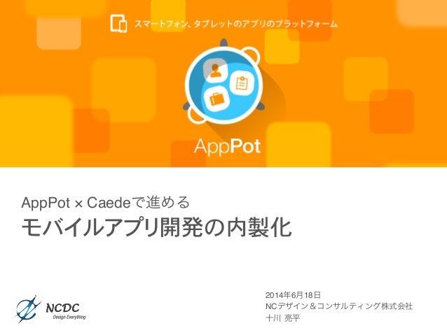 2014年6月18日! NCデザイン&コンサルティング株式会社! 十川 亮平! AppPot × Caedeで進める モバイルアプリ開発の内製化
