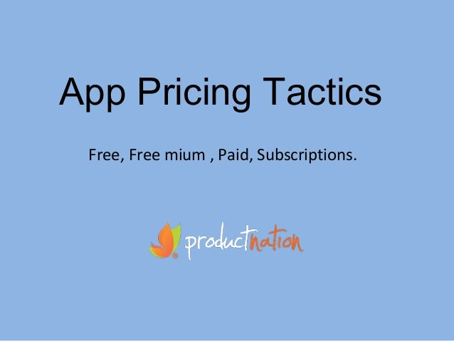 App Pricing Tactics Free, Free mium , Paid, Subscriptions.