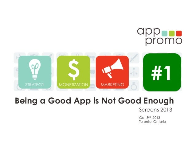 Screens 2013 Being a Good App is Not Good Enough Oct 3rd, 2013 Toronto, Ontario #1