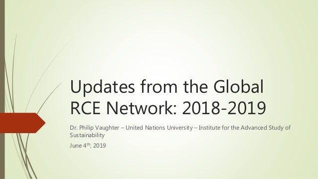 Updates from the Global RCE Network: 2018-2019 Dr. Philip Vaughter – United Nations University – Institute for the Advance...