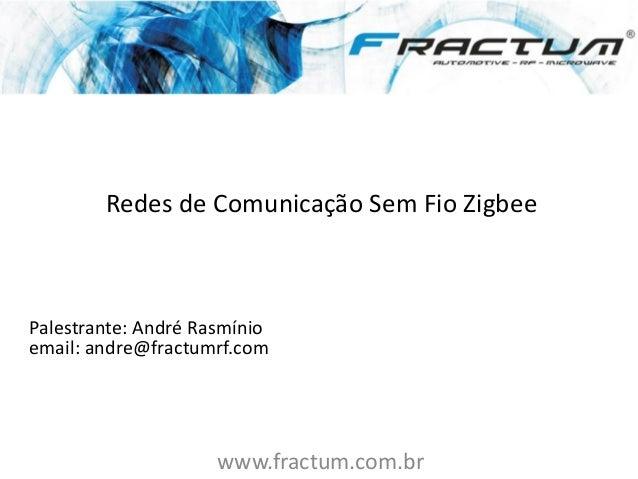 www.fractum.com.br Redes de Comunicação Sem Fio Zigbee Palestrante: André Rasmínio email: andre@fractumrf.com PUC