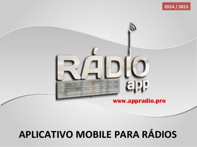 APLICATIVO MOBILE PARA RÁDIOSAPLICATIVO MOBILE PARA RÁDIOS 2014 / 2015 www.appradio.pro
