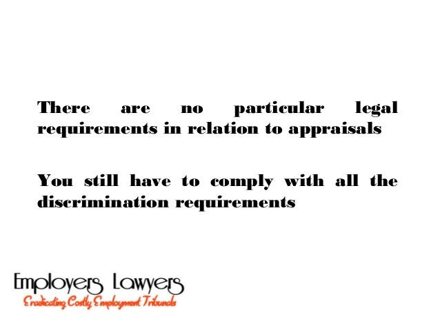 There are no particular legalrequirements in relation to appraisalsYou still have to comply with all thediscrimination req...