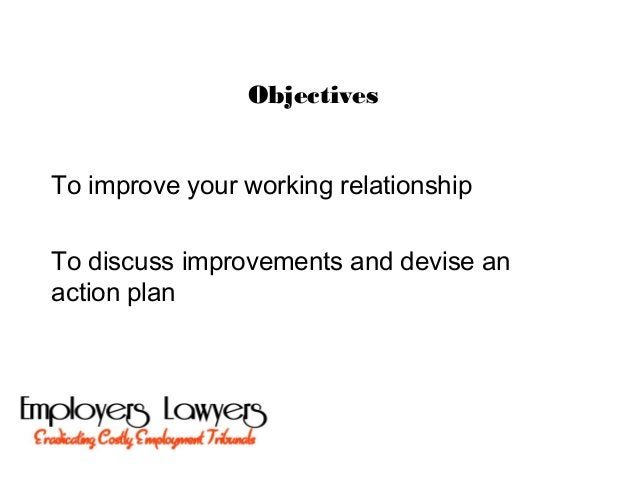 ObjectivesTo improve your working relationshipTo discuss improvements and devise anaction plan