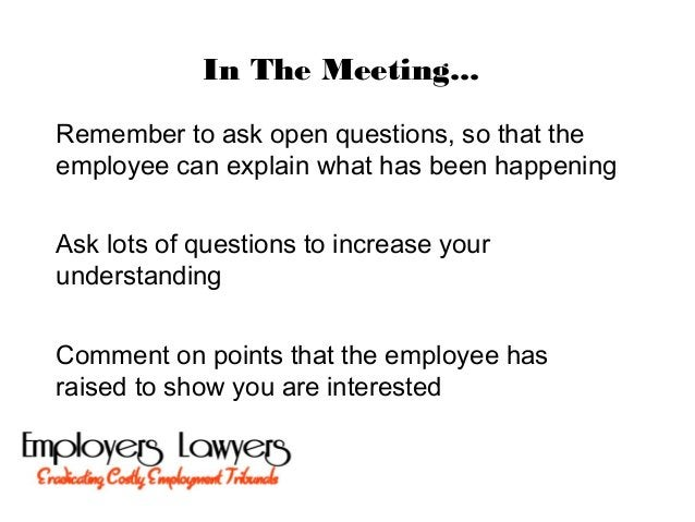 In The Meeting...Remember to ask open questions, so that theemployee can explain what has been happeningAsk lots of questi...