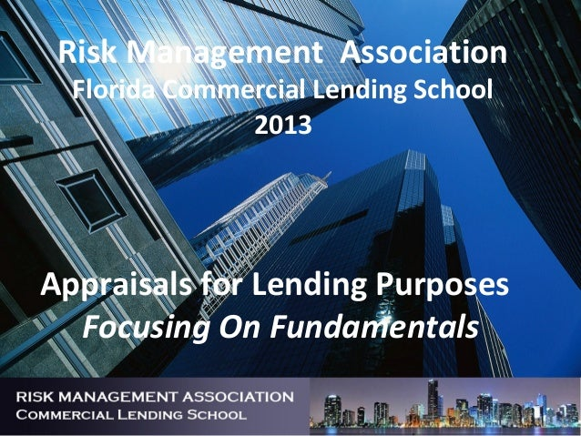 Risk Management AssociationFlorida Commercial Lending School2013Appraisals for Lending PurposesFocusing On Fundamentals