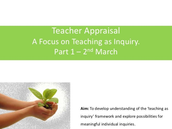 Teacher Appraisal<br />A Focus on Teaching as Inquiry.<br />Part 1 – 2nd March<br />Aim: To develop understanding of the '...
