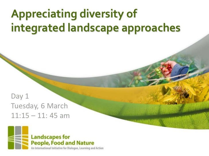 Appreciating diversity ofintegrated landscape approachesDay 1Tuesday, 6 March11:15 – 11: 45 am