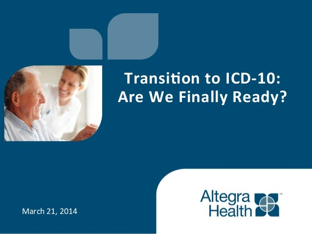 March  21,  2014   Transi'on  to  ICD-‐10:     Are  We  Finally  Ready?