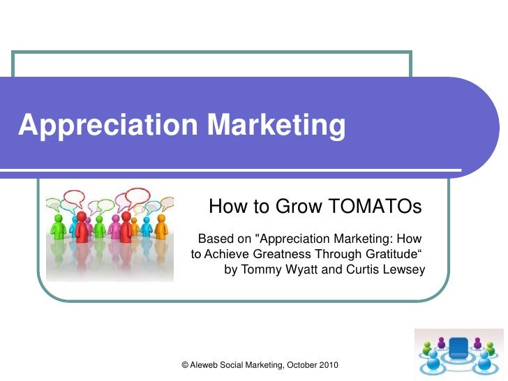 © Aleweb Social Marketing, October 2010<br />Appreciation Marketing<br />How to Grow TOMATOs<br />