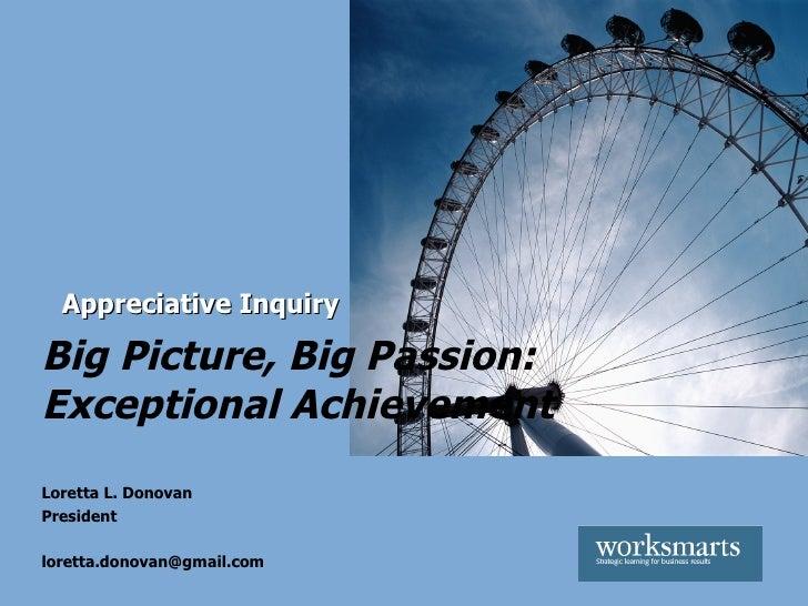 Big Picture, Big Passion: Exceptional Achievement   Appreciative Inquiry Loretta L. Donovan President [email_address]