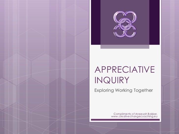 APPRECIATIVEINQUIRYExploring Working Together        Compliments of Aneesah Bakker,       www.creativechangecoaching.eu