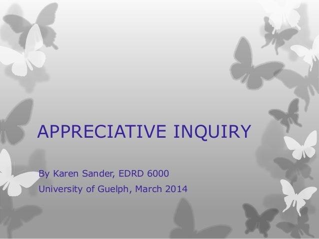 APPRECIATIVE INQUIRY By Karen Sander, EDRD 6000 University of Guelph, March 2014
