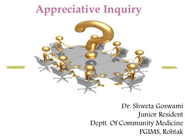 Appreciative Inquiry  Dr. Shweta Goswami  Junior Resident  Deptt. Of Community Medicine  PGIMS, Rohtak