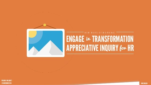 @FREDERICW  NEW WAYS OF WORKING  in  ENGAGE TRANSFORMATION  APPRECIATIVE INQUIRY f o r HR  FREDERIC WILLIQUET  25 NOVEMBER...