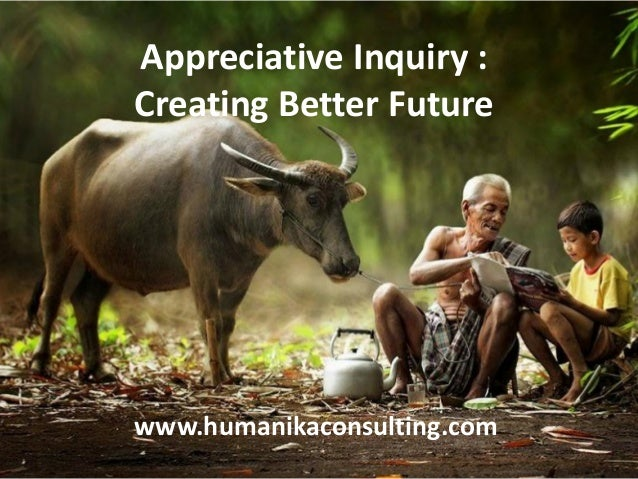 Appreciative Inquiry : Creating Better Future www.humanikaconsulting.com