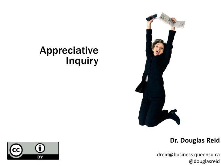 Appreciative      Inquiry                         Dr.  Douglas  Reid                dreid@business.queensu.ca         ...