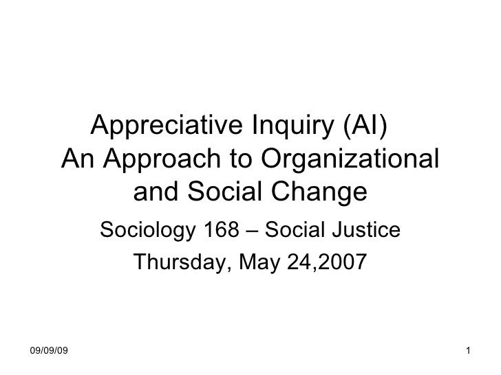 Appreciative Inquiry (AI)  An Approach to Organizational and Social Change Sociology 168 – Social Justice Thursday, May 24...