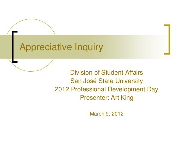 Appreciative Inquiry Division of Student Affairs San José State University 2012 Professional Development Day Presenter: Ar...