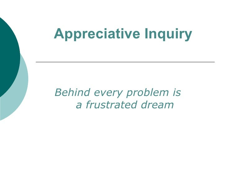 Appreciative Inquiry Behind every problem is  a frustrated dream