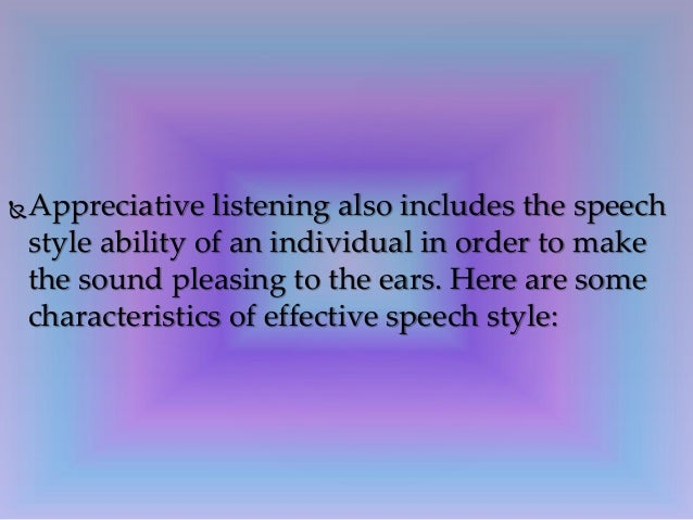 appreciative listening Appreciative listening is a type of listening behavior where the listener seeks certain information which will appreciate, for example that which helps meet hi.