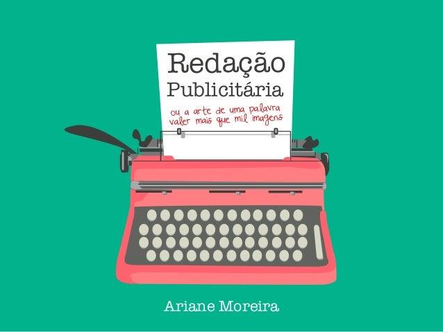 Redação Publicitária Ariane Moreira ou a arte de uma palavra valer mais que mil imagens